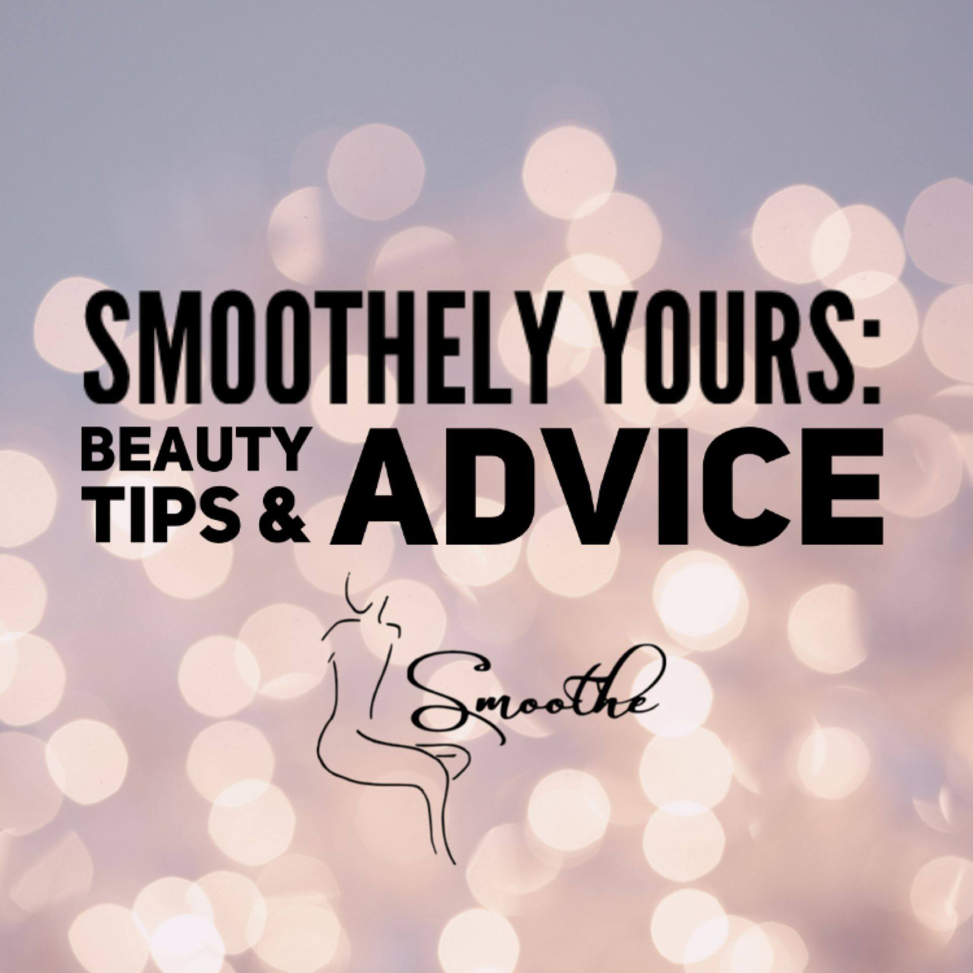 Smoothely Yours: Beauty Tips and Advice